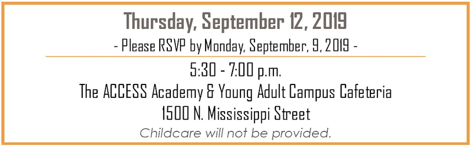 Thursday, September 12, 2019, 5:30 -7:00 pm, ACCESS Academy and Young Adult Campus Cafeteria, 1500 N. Mississippi Street, Childcare will not be provided. Please RSVP by Monday, September 9, 2019.